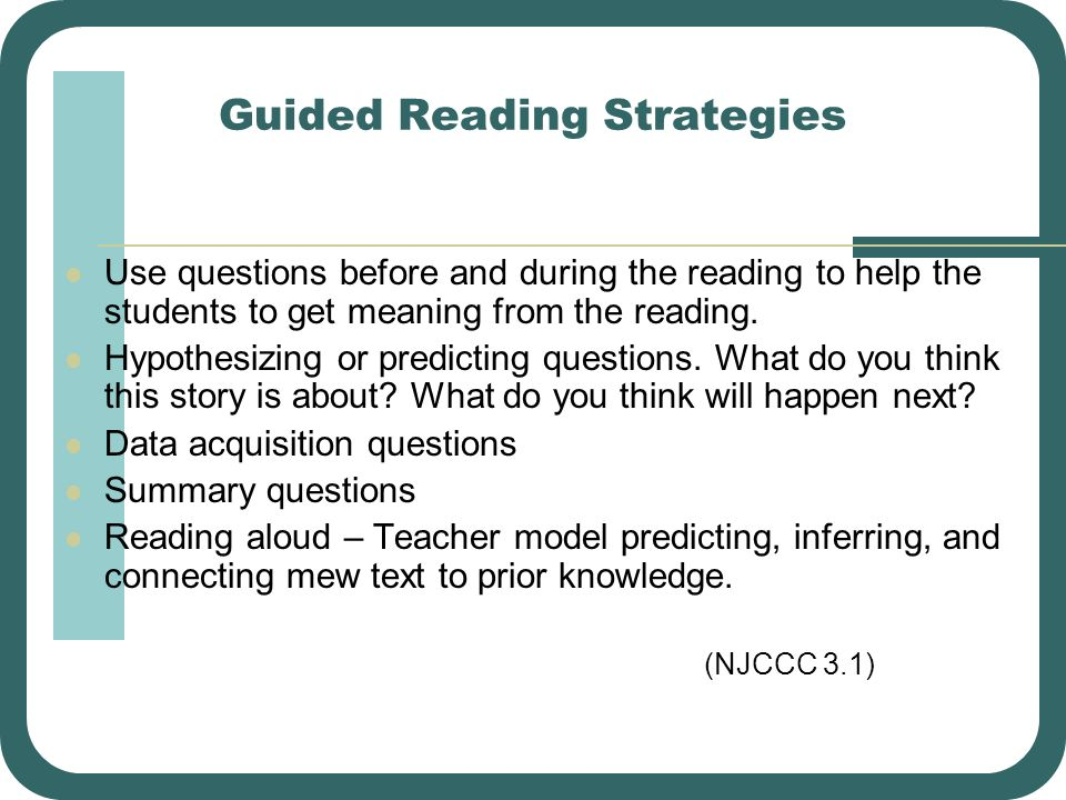 Guided Reading Strategies Use questions before and during the reading to help the students to get meaning from the reading. Hypothesizing or predictin