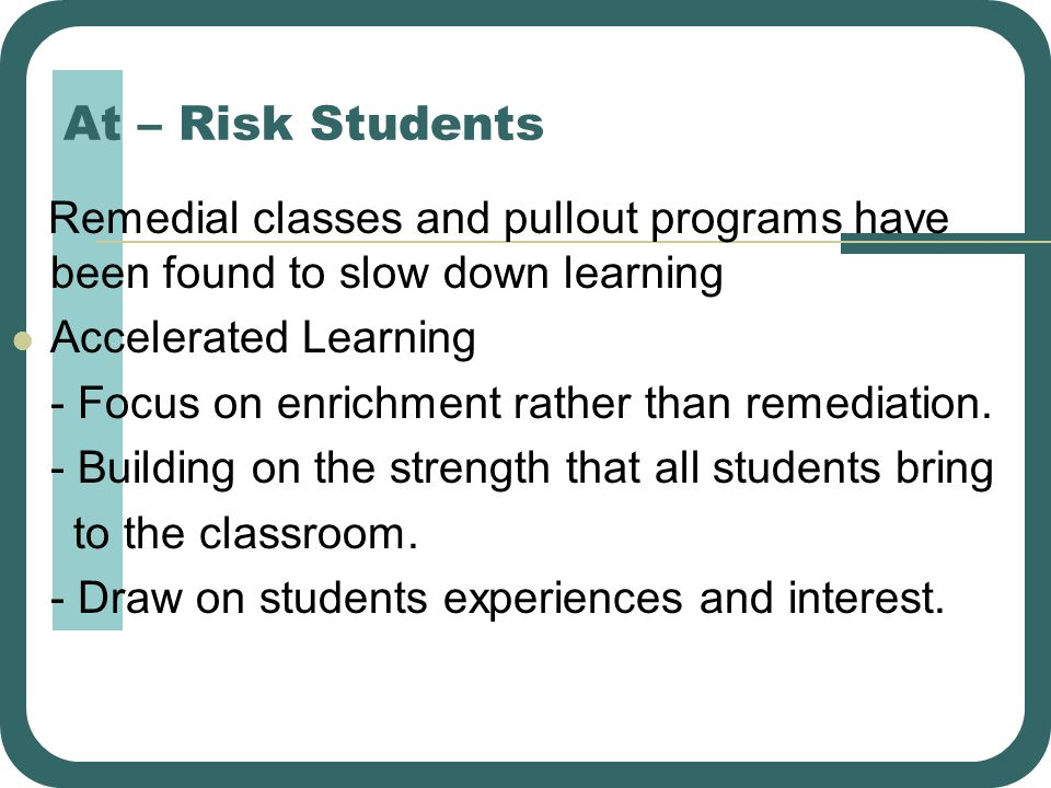 At – Risk Students Remedial classes and pullout programs have been found to slow down learning Accelerated Learning - Focus on enrichment rather than
