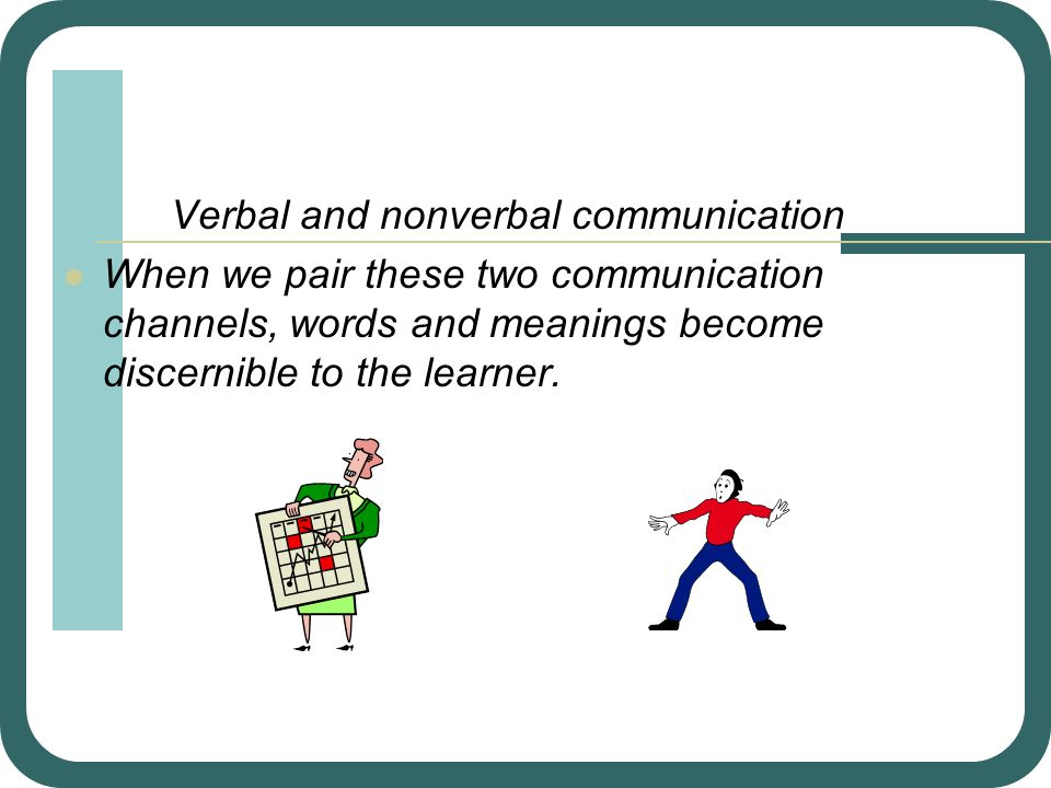 Verbal and nonverbal communication When we pair these two communication channels, words and meanings become discernible to the learner.