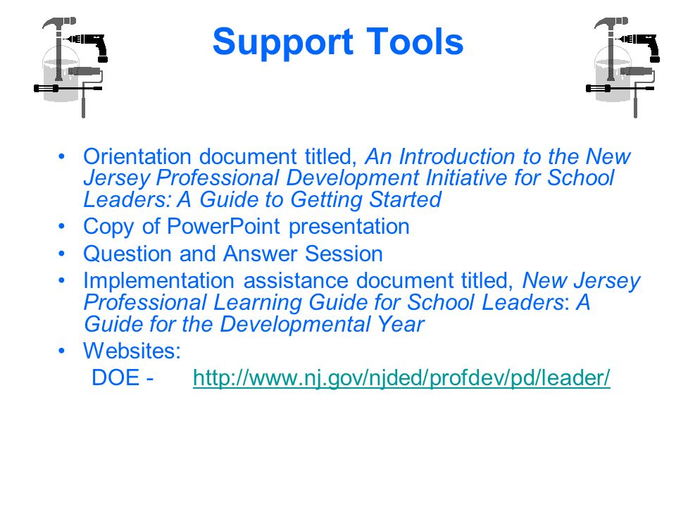 Support Tools Orientation document titled, An Introduction to the New Jersey Professional Development Initiative for School Leaders: A Guide to Getting Started Copy of PowerPoint presentation Question and Answer Session Implementation assistance document titled, New Jersey Professional Learning Guide for School Leaders: A Guide for the Developmental Year Websites: DOE - http://www.nj.gov/njded/profdev/pd/leader/http://www.nj.gov/njded/profdev/pd/leader/