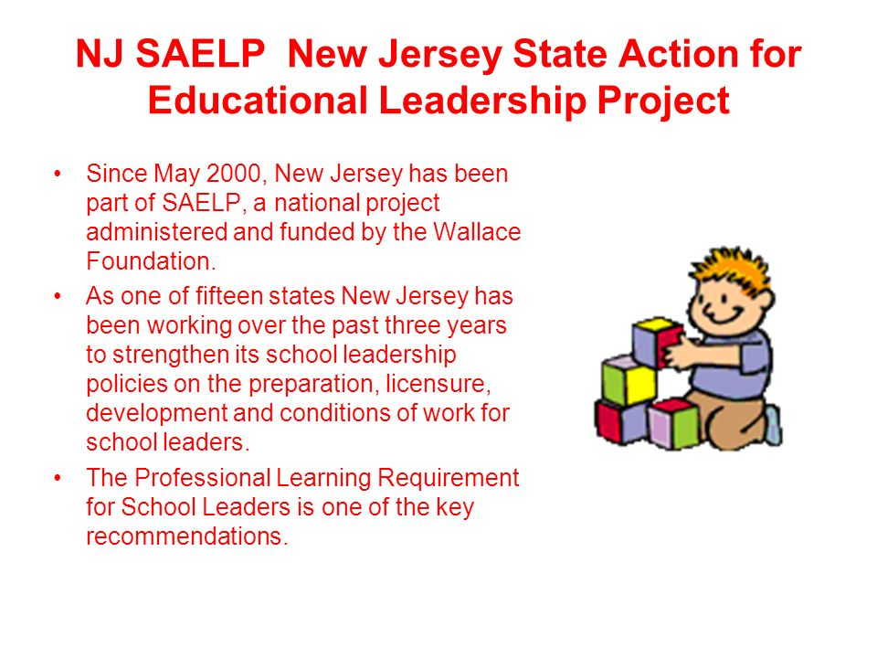NJ SAELP New Jersey State Action for Educational Leadership Project Since May 2000, New Jersey has been part of SAELP, a national project administered and funded by the Wallace Foundation.
