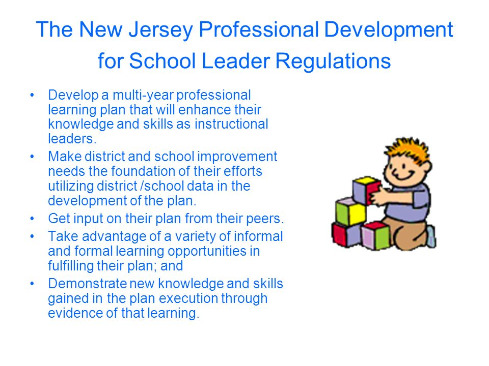 The New Jersey Professional Development for School Leader Regulations Develop a multi-year professional learning plan that will enhance their knowledge and skills as instructional leaders.