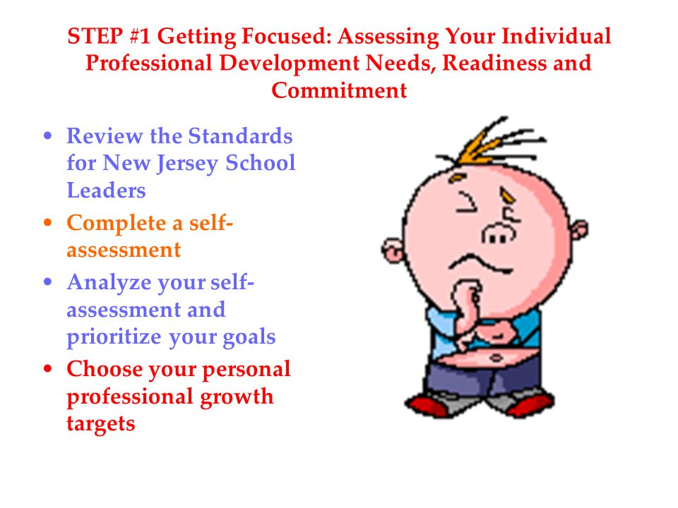 STEP #1 Getting Focused: Assessing Your Individual Professional Development Needs, Readiness and Commitment Review the Standards for New Jersey School Leaders Complete a self- assessment Analyze your self- assessment and prioritize your goals Choose your personal professional growth targets