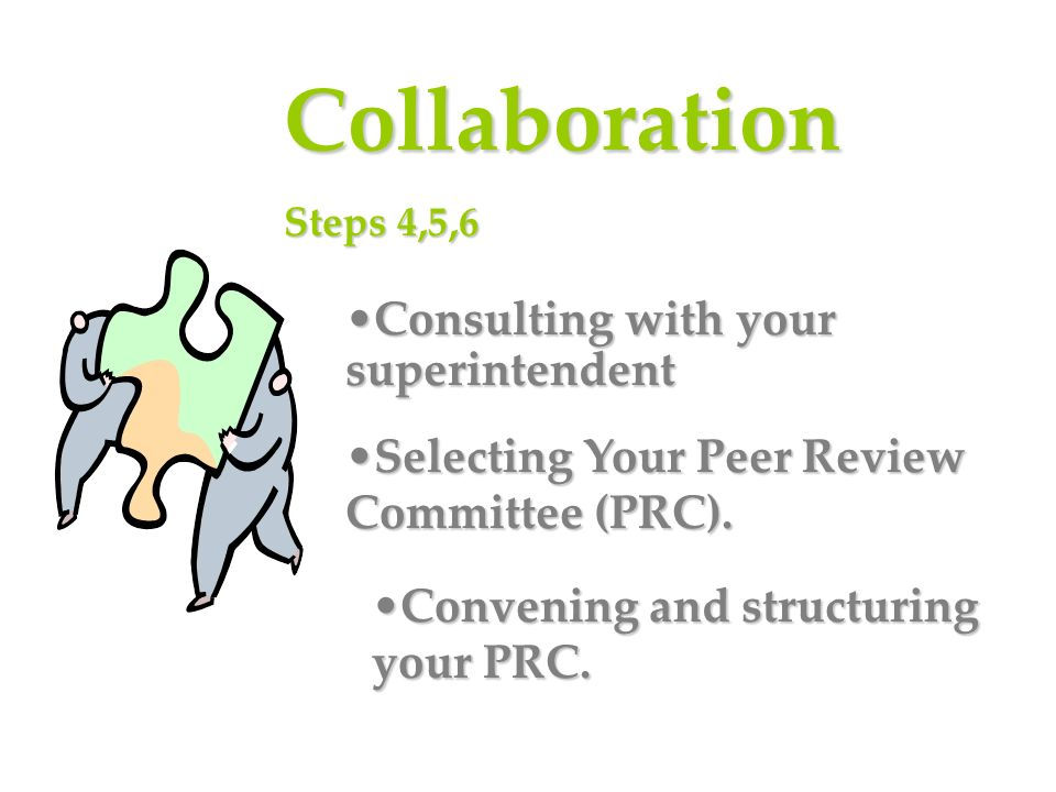 Collaboration Steps 4,5,6 Consulting with your superintendentConsulting with your superintendent Selecting Your Peer Review Committee (PRC).Selecting Your Peer Review Committee (PRC).