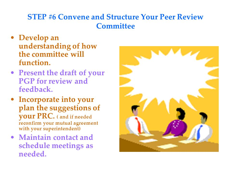 STEP #6 Convene and Structure Your Peer Review Committee Develop an understanding of how the committee will function.