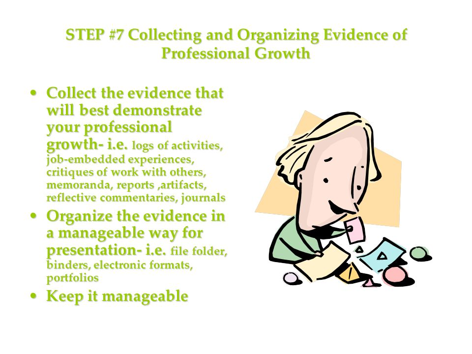 STEP #7 Collecting and Organizing Evidence of Professional Growth Collect the evidence that will best demonstrate your professional growth- i.e.
