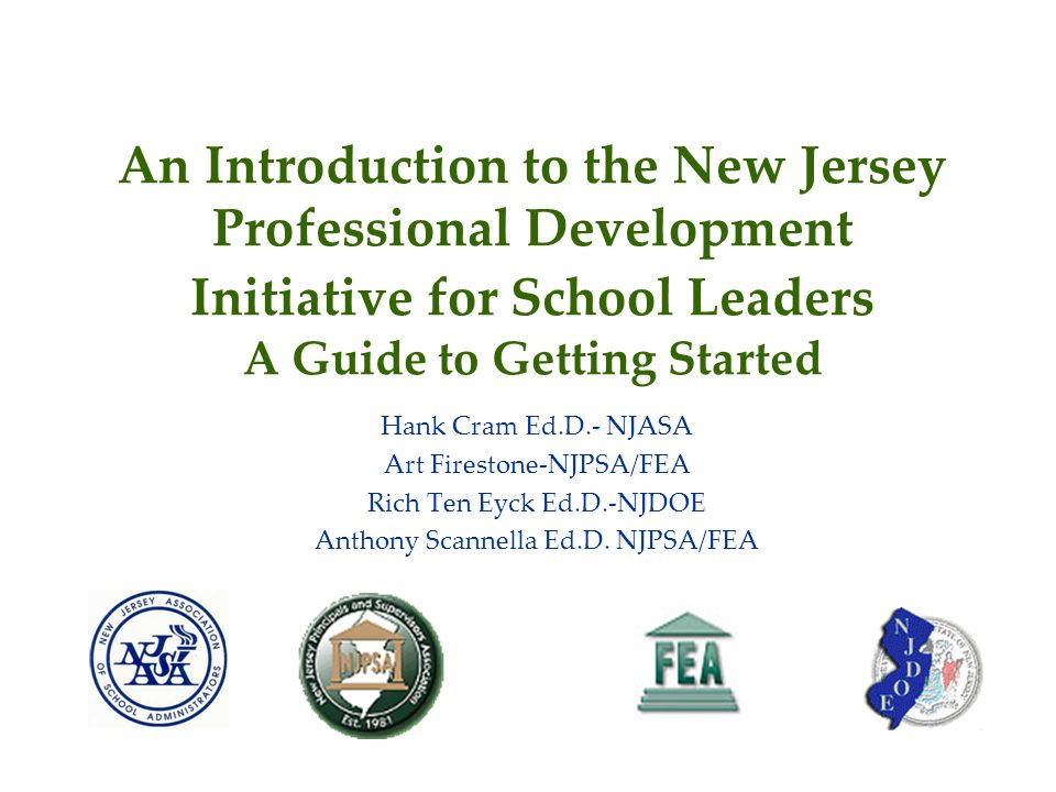 An Introduction to the New Jersey Professional Development Initiative for School Leaders A Guide to Getting Started Hank Cram Ed.D.- NJASA Art Firestone-NJPSA/FEA Rich Ten Eyck Ed.D.-NJDOE Anthony Scannella Ed.D.