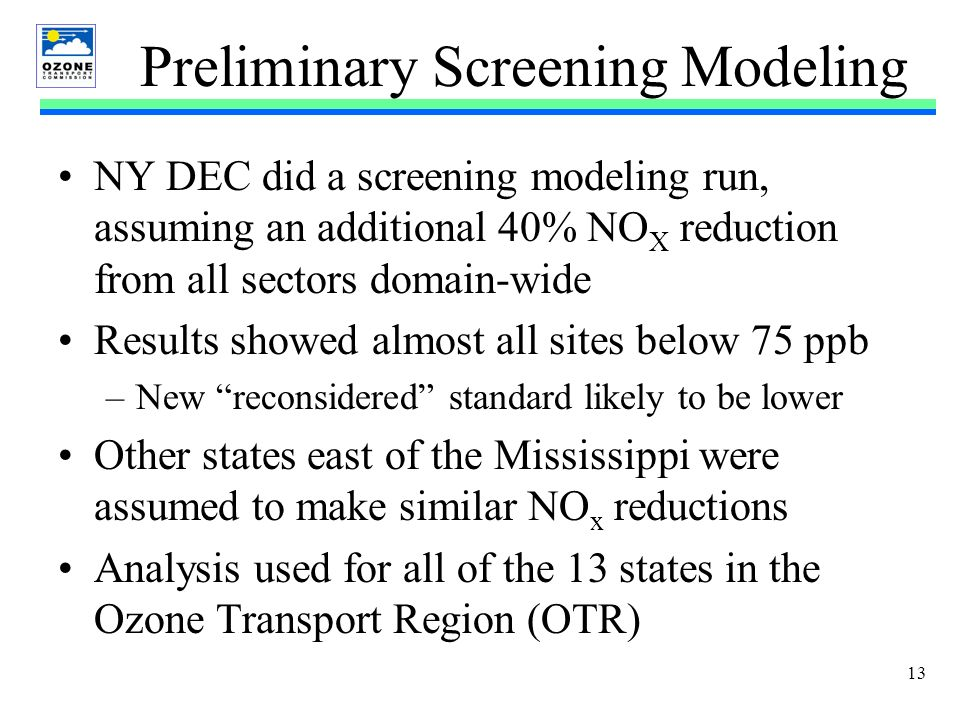 13 Preliminary Screening Modeling NY DEC did a screening modeling run, assuming an additional 40% NO X reduction from all sectors domain-wide Results showed almost all sites below 75 ppb –New reconsidered standard likely to be lower Other states east of the Mississippi were assumed to make similar NO x reductions Analysis used for all of the 13 states in the Ozone Transport Region (OTR)