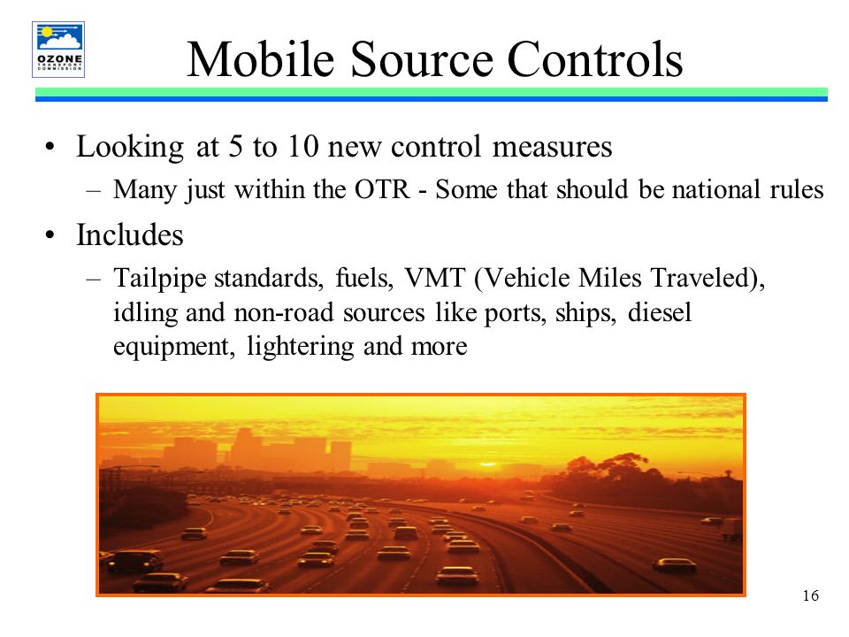 16 Mobile Source Controls Looking at 5 to 10 new control measures –Many just within the OTR - Some that should be national rules Includes –Tailpipe standards, fuels, VMT (Vehicle Miles Traveled), idling and non-road sources like ports, ships, diesel equipment, lightering and more