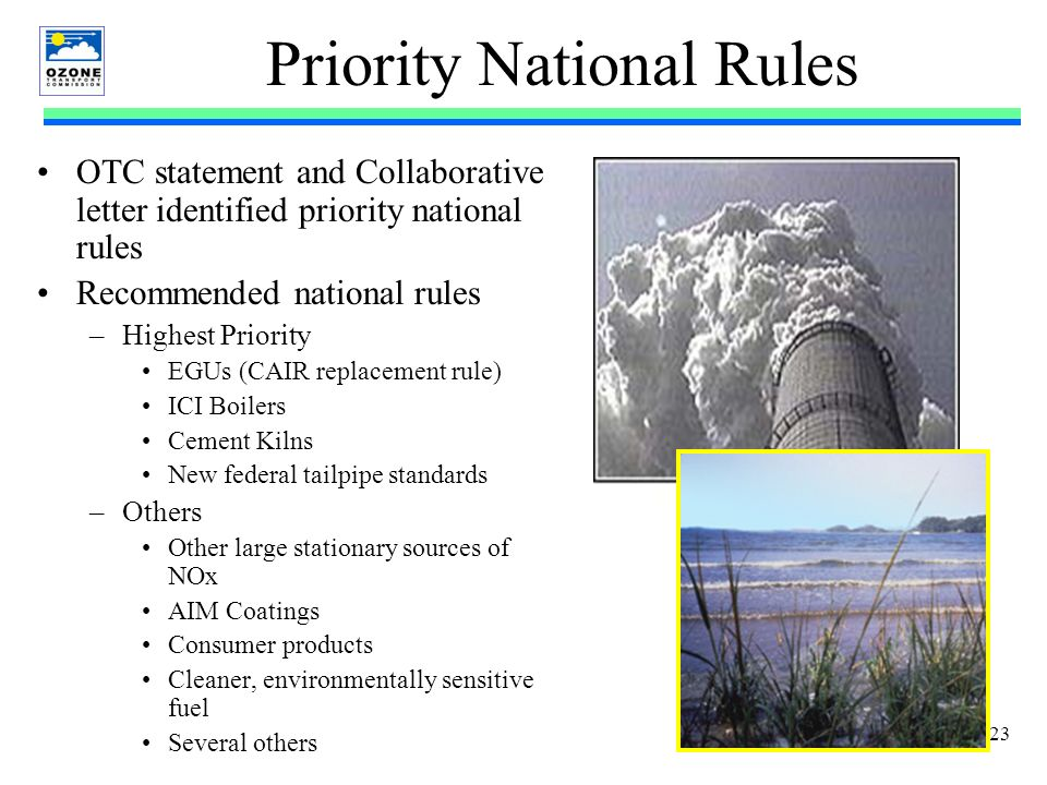 23 Priority National Rules OTC statement and Collaborative letter identified priority national rules Recommended national rules –Highest Priority EGUs (CAIR replacement rule) ICI Boilers Cement Kilns New federal tailpipe standards –Others Other large stationary sources of NOx AIM Coatings Consumer products Cleaner, environmentally sensitive fuel Several others