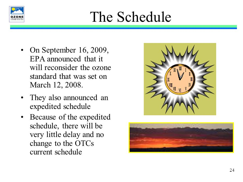 24 The Schedule On September 16, 2009, EPA announced that it will reconsider the ozone standard that was set on March 12, 2008.
