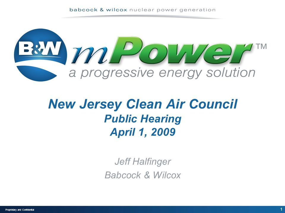 1 Proprietary and Confidential New Jersey Clean Air Council Public Hearing April 1, 2009 Jeff Halfinger Babcock & Wilcox