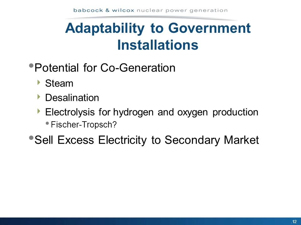 .12 Potential for Co-Generation Steam Desalination Electrolysis for hydrogen and oxygen production Fischer-Tropsch? Sell Excess Electricity to Seconda