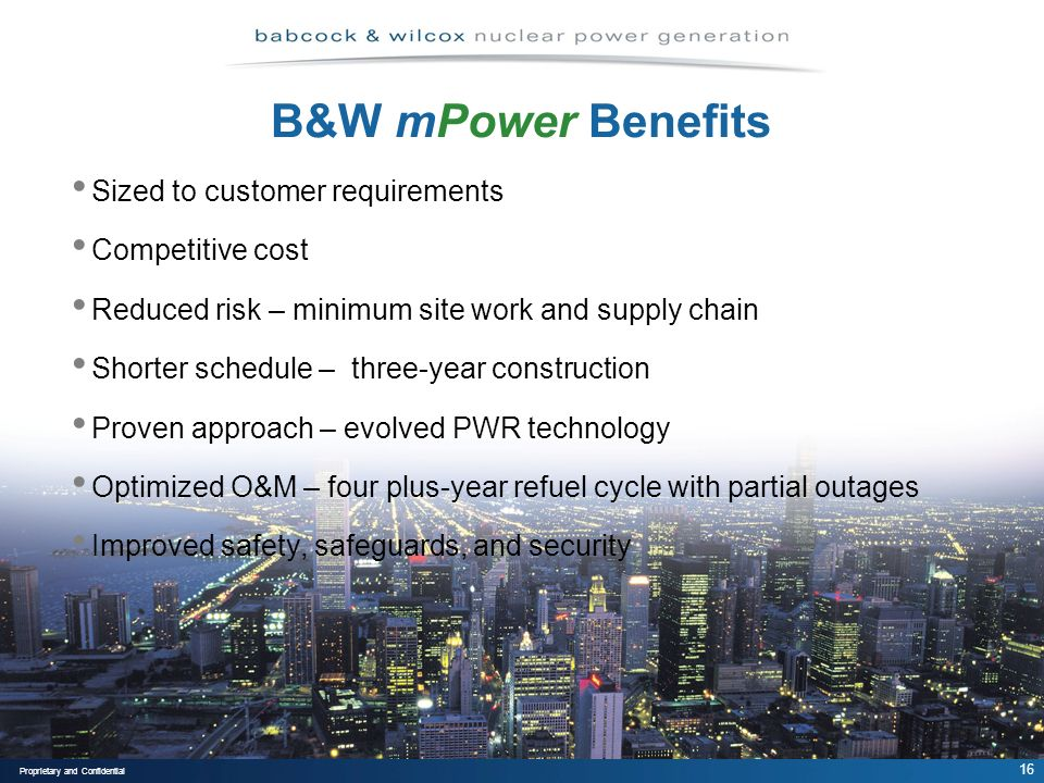 16 Proprietary and Confidential B&W mPower Benefits Sized to customer requirements Competitive cost Reduced risk – minimum site work and supply chain Shorter schedule – three-year construction Proven approach – evolved PWR technology Optimized O&M – four plus-year refuel cycle with partial outages Improved safety, safeguards, and security
