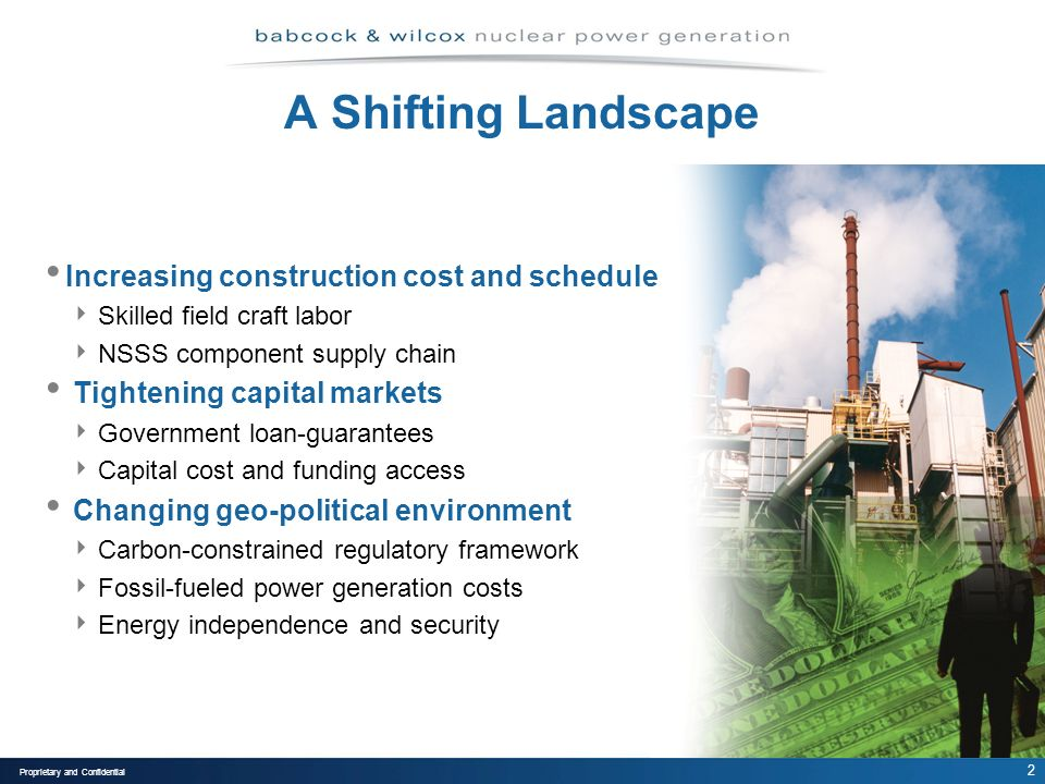 2 Proprietary and Confidential A Shifting Landscape Increasing construction cost and schedule Skilled field craft labor NSSS component supply chain Tightening capital markets Government loan-guarantees Capital cost and funding access Changing geo-political environment Carbon-constrained regulatory framework Fossil-fueled power generation costs Energy independence and security