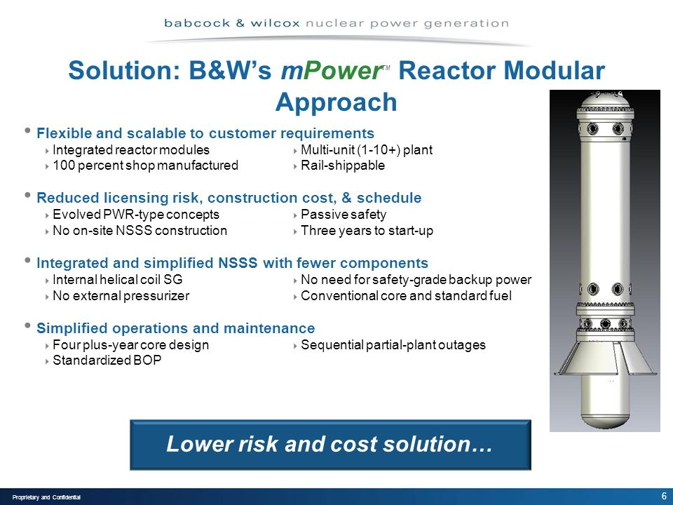 6 Proprietary and Confidential Solution: B&Ws mPower TM Reactor Modular Approach Flexible and scalable to customer requirements Integrated reactor modules Multi-unit (1-10+) plant 100 percent shop manufactured Rail-shippable Reduced licensing risk, construction cost, & schedule Evolved PWR-type concepts Passive safety No on-site NSSS construction Three years to start-up Integrated and simplified NSSS with fewer components Internal helical coil SG No need for safety-grade backup power No external pressurizer Conventional core and standard fuel Simplified operations and maintenance Four plus-year core design Sequential partial-plant outages Standardized BOP Lower risk and cost solution…