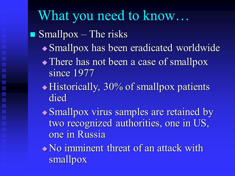 What you need to know… Smallpox – The risks Smallpox – The risks Smallpox has been eradicated worldwide Smallpox has been eradicated worldwide There has not been a case of smallpox since 1977 There has not been a case of smallpox since 1977 Historically, 30% of smallpox patients died Historically, 30% of smallpox patients died Smallpox virus samples are retained by two recognized authorities, one in US, one in Russia Smallpox virus samples are retained by two recognized authorities, one in US, one in Russia No imminent threat of an attack with smallpox No imminent threat of an attack with smallpox