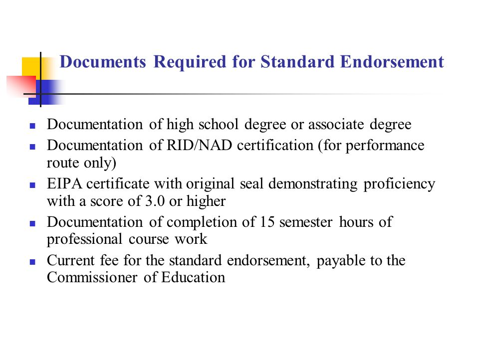 Documents Required for Standard Endorsement Documentation of high school degree or associate degree Documentation of RID/NAD certification (for performance route only) EIPA certificate with original seal demonstrating proficiency with a score of 3.0 or higher Documentation of completion of 15 semester hours of professional course work Current fee for the standard endorsement, payable to the Commissioner of Education