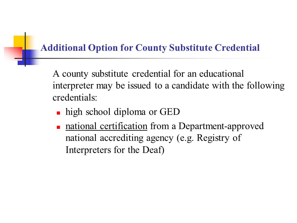 Additional Option for County Substitute Credential A county substitute credential for an educational interpreter may be issued to a candidate with the following credentials: high school diploma or GED national certification from a Department-approved national accrediting agency (e.g.