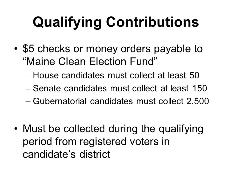Qualifying Contributions $5 checks or money orders payable to Maine Clean Election Fund –House candidates must collect at least 50 –Senate candidates must collect at least 150 –Gubernatorial candidates must collect 2,500 Must be collected during the qualifying period from registered voters in candidates district