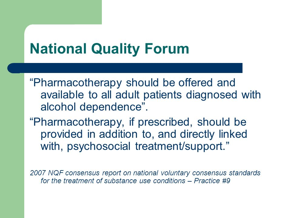 National Quality Forum Pharmacotherapy should be offered and available to all adult patients diagnosed with alcohol dependence. Pharmacotherapy, if pr