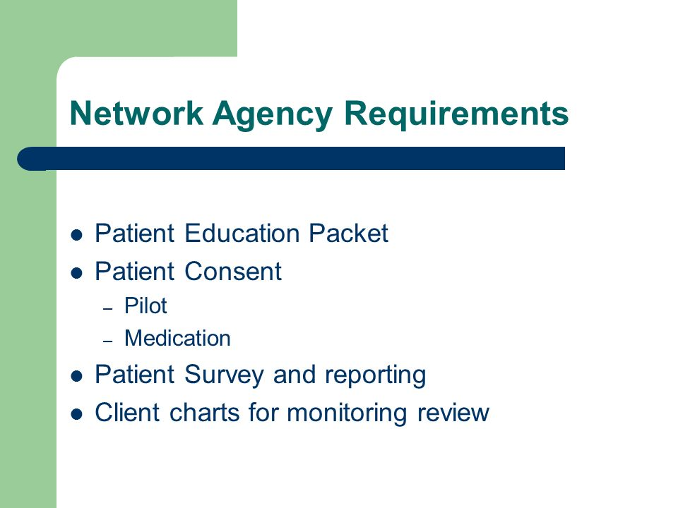 Network Agency Requirements Patient Education Packet Patient Consent – Pilot – Medication Patient Survey and reporting Client charts for monitoring re