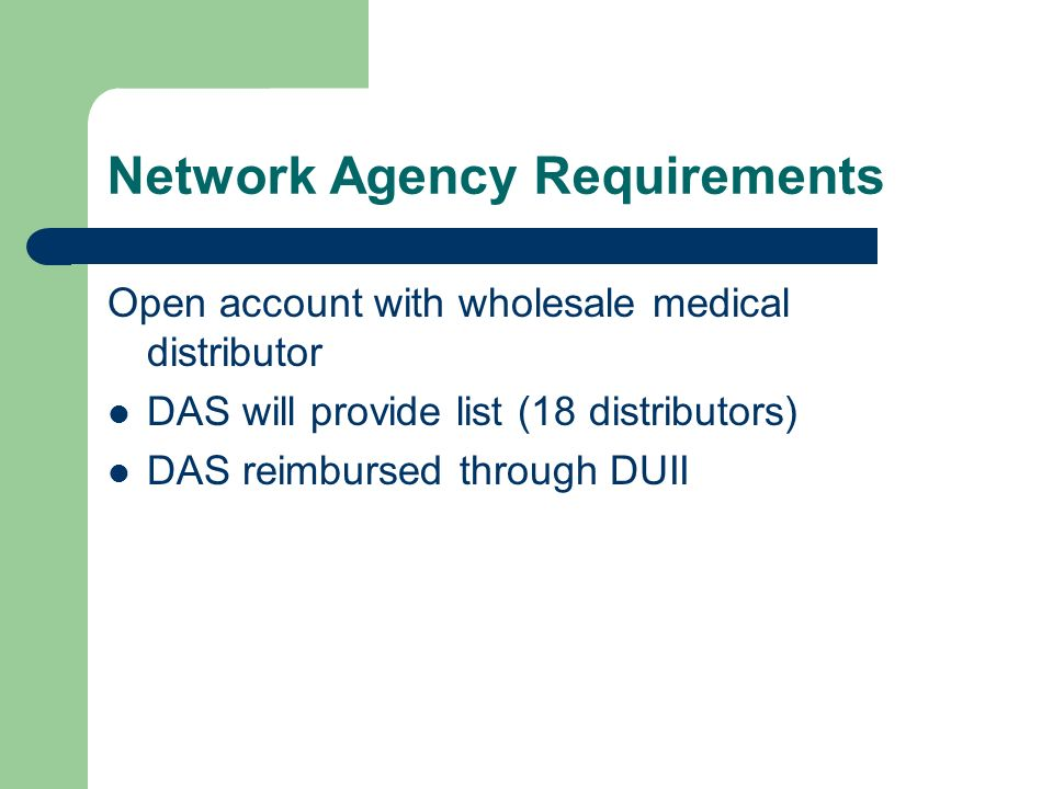 Network Agency Requirements Open account with wholesale medical distributor DAS will provide list (18 distributors) DAS reimbursed through DUII