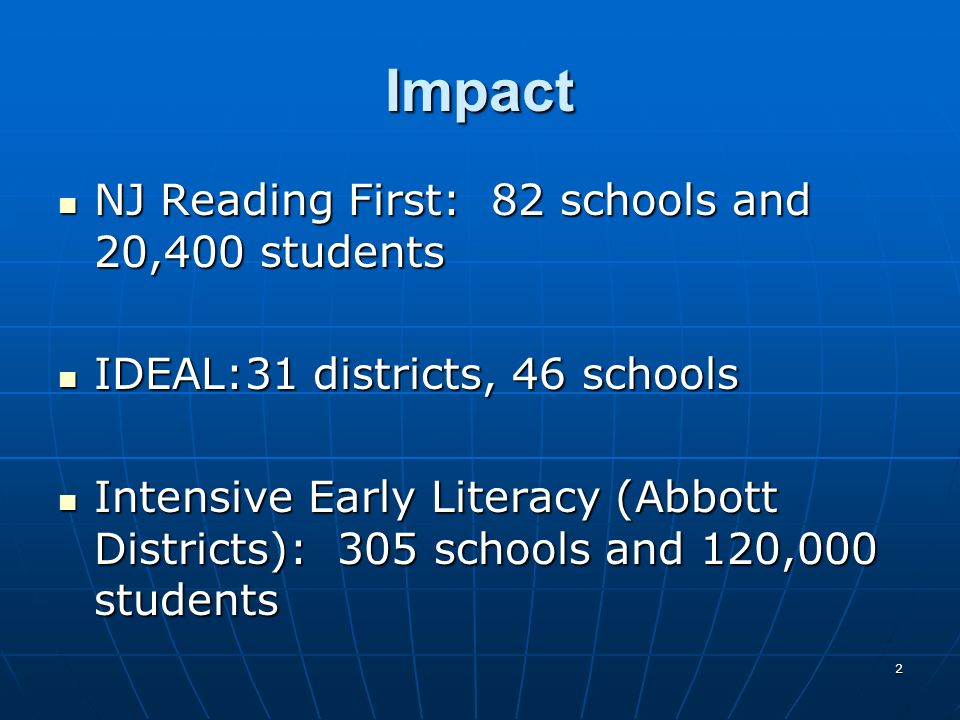 2 Impact NJ Reading First: 82 schools and 20,400 students NJ Reading First: 82 schools and 20,400 students IDEAL:31 districts, 46 schools IDEAL:31 districts, 46 schools Intensive Early Literacy (Abbott Districts): 305 schools and 120,000 students Intensive Early Literacy (Abbott Districts): 305 schools and 120,000 students