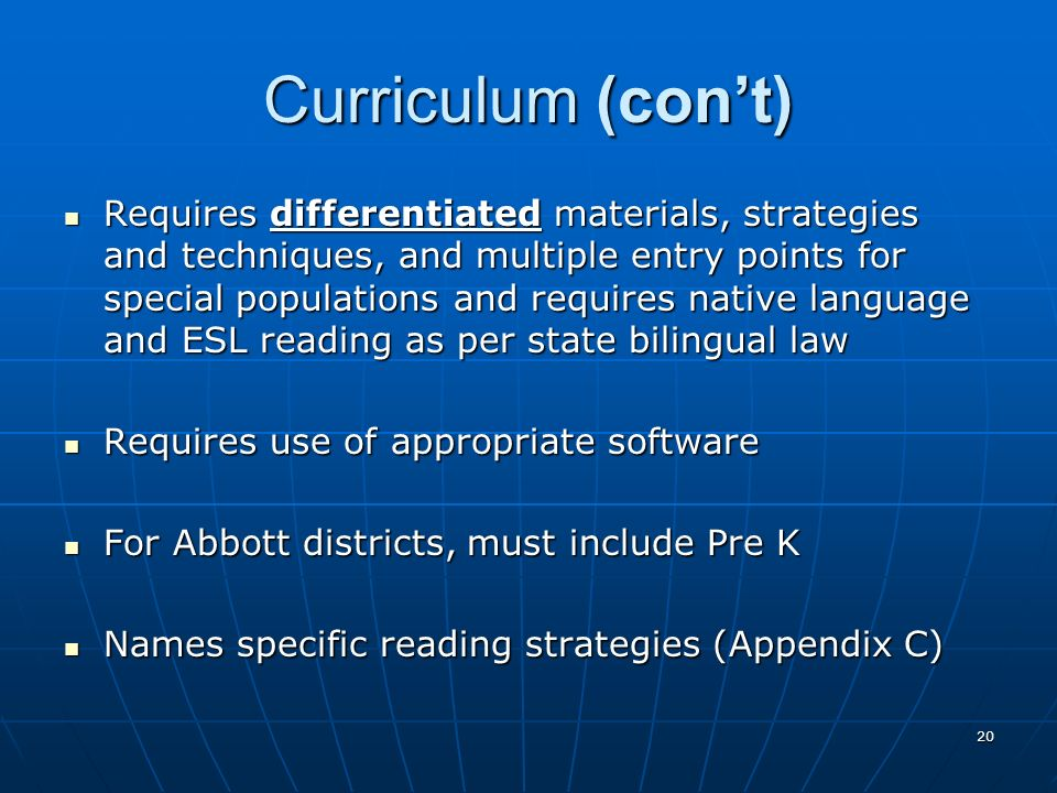 20 Curriculum (cont) Requires differentiated materials, strategies and techniques, and multiple entry points for special populations and requires native language and ESL reading as per state bilingual law Requires differentiated materials, strategies and techniques, and multiple entry points for special populations and requires native language and ESL reading as per state bilingual law Requires use of appropriate software Requires use of appropriate software For Abbott districts, must include Pre K For Abbott districts, must include Pre K Names specific reading strategies (Appendix C) Names specific reading strategies (Appendix C)