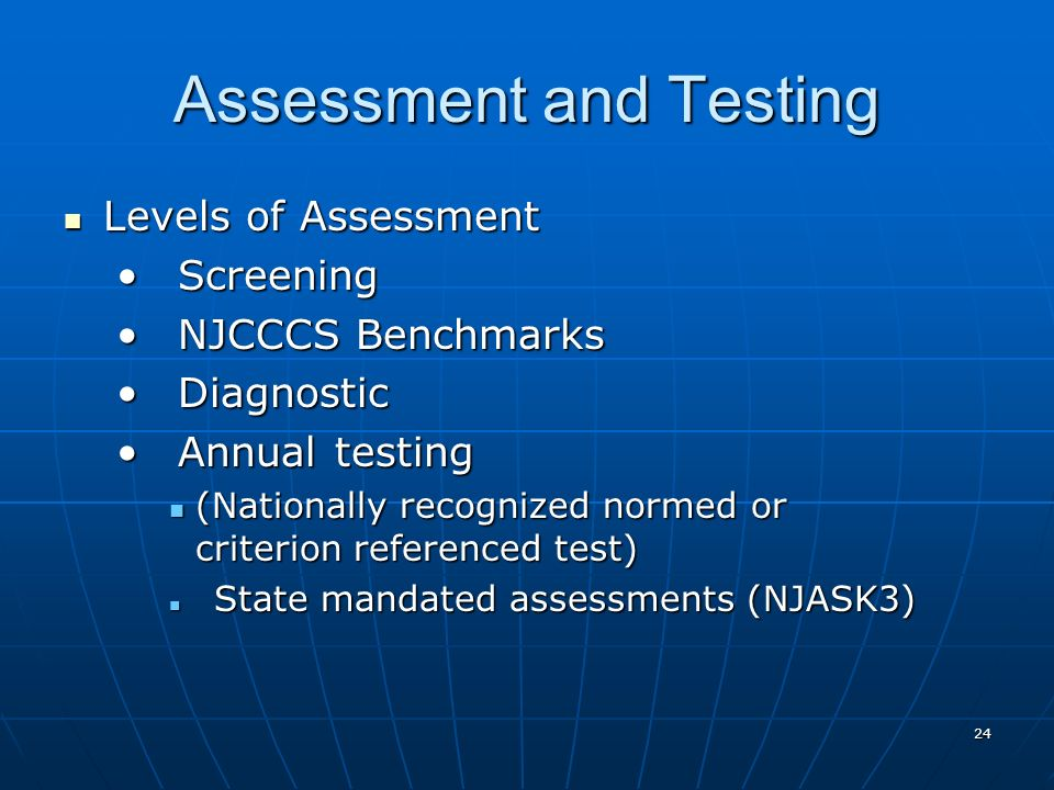 24 Assessment and Testing Levels of Assessment Levels of Assessment Screening Screening NJCCCS Benchmarks NJCCCS Benchmarks Diagnostic Diagnostic Annual testing Annual testing (Nationally recognized normed or criterion referenced test) (Nationally recognized normed or criterion referenced test) State mandated assessments (NJASK3) State mandated assessments (NJASK3)