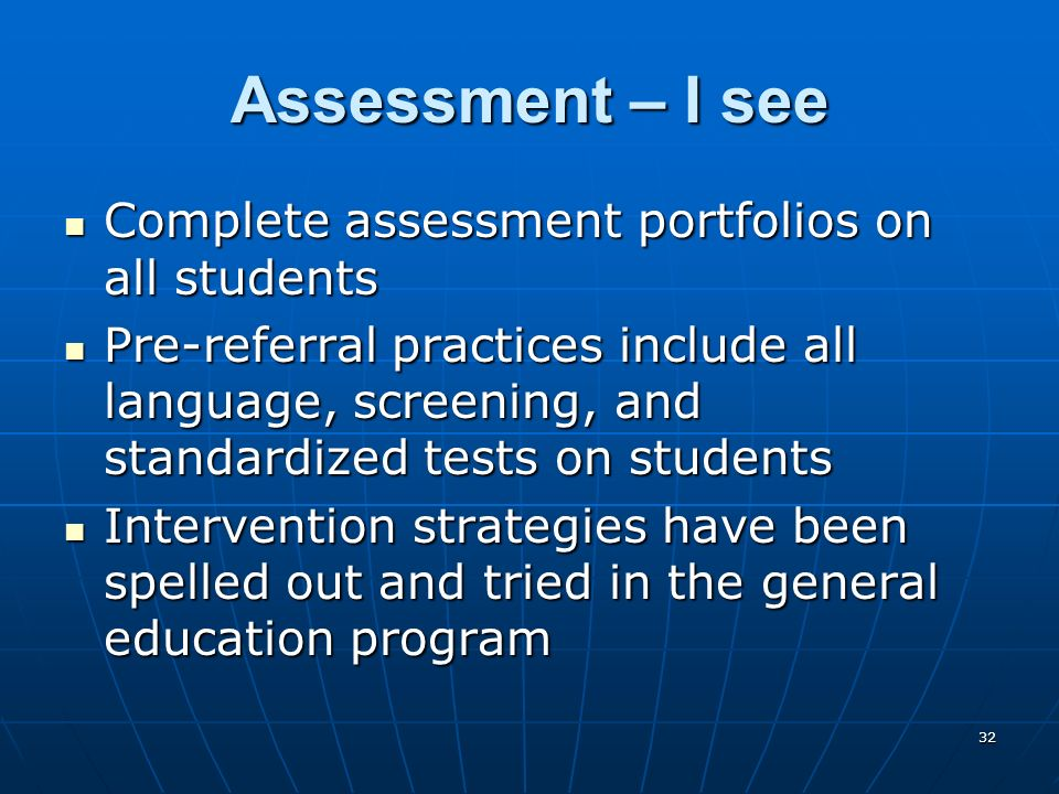 32 Assessment – I see Complete assessment portfolios on all students Complete assessment portfolios on all students Pre-referral practices include all language, screening, and standardized tests on students Pre-referral practices include all language, screening, and standardized tests on students Intervention strategies have been spelled out and tried in the general education program Intervention strategies have been spelled out and tried in the general education program