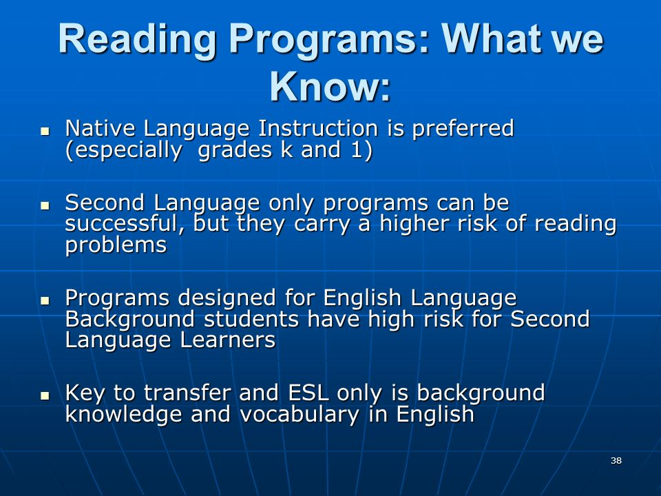 38 Reading Programs: What we Know: Native Language Instruction is preferred (especially grades k and 1) Native Language Instruction is preferred (especially grades k and 1) Second Language only programs can be successful, but they carry a higher risk of reading problems Second Language only programs can be successful, but they carry a higher risk of reading problems Programs designed for English Language Background students have high risk for Second Language Learners Programs designed for English Language Background students have high risk for Second Language Learners Key to transfer and ESL only is background knowledge and vocabulary in English Key to transfer and ESL only is background knowledge and vocabulary in English
