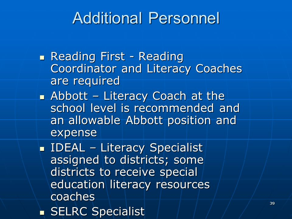 39 Additional Personnel Reading First - Reading Coordinator and Literacy Coaches are required Reading First - Reading Coordinator and Literacy Coaches are required Abbott – Literacy Coach at the school level is recommended and an allowable Abbott position and expense Abbott – Literacy Coach at the school level is recommended and an allowable Abbott position and expense IDEAL – Literacy Specialist assigned to districts; some districts to receive special education literacy resources coaches IDEAL – Literacy Specialist assigned to districts; some districts to receive special education literacy resources coaches SELRC Specialist SELRC Specialist