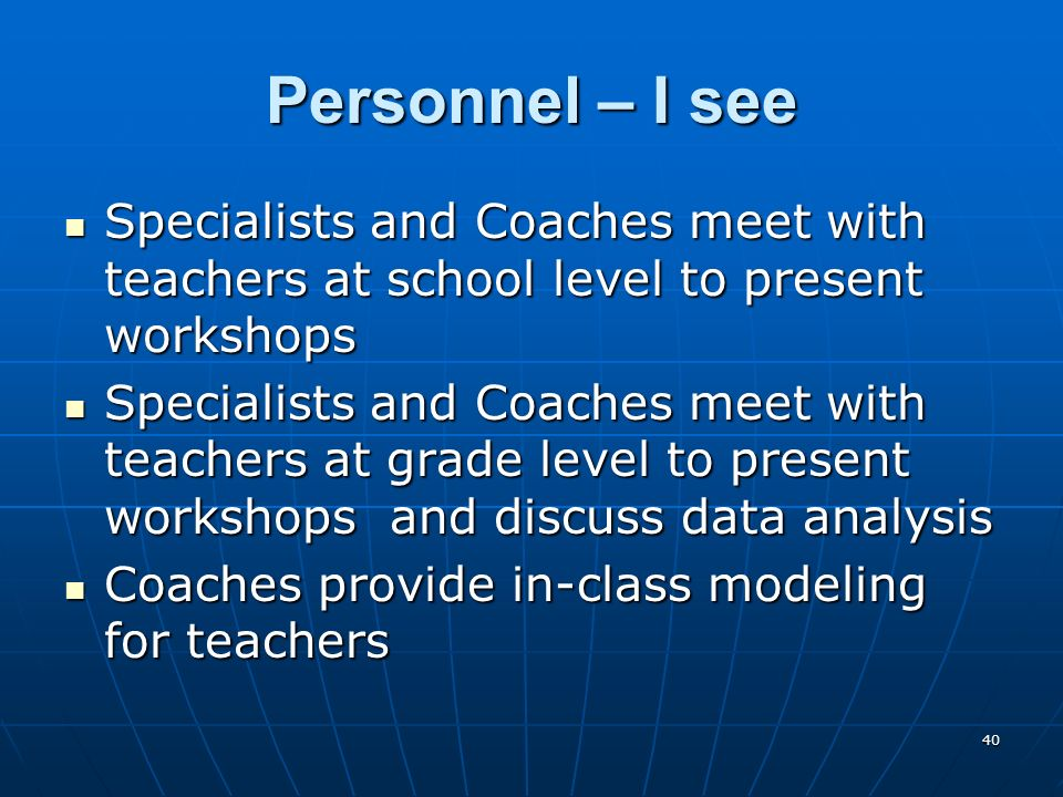 40 Personnel – I see Specialists and Coaches meet with teachers at school level to present workshops Specialists and Coaches meet with teachers at school level to present workshops Specialists and Coaches meet with teachers at grade level to present workshops and discuss data analysis Specialists and Coaches meet with teachers at grade level to present workshops and discuss data analysis Coaches provide in-class modeling for teachers Coaches provide in-class modeling for teachers