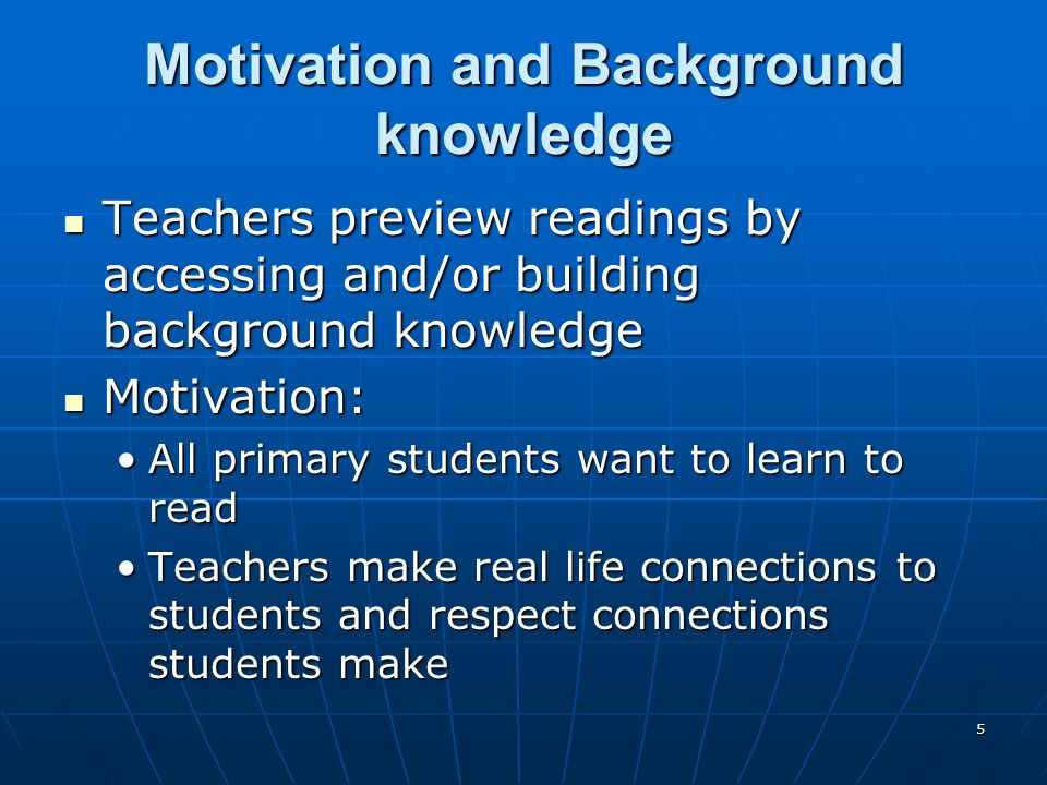 5 Motivation and Background knowledge Teachers preview readings by accessing and/or building background knowledge Teachers preview readings by accessing and/or building background knowledge Motivation: Motivation: All primary students want to learn to readAll primary students want to learn to read Teachers make real life connections to students and respect connections students makeTeachers make real life connections to students and respect connections students make