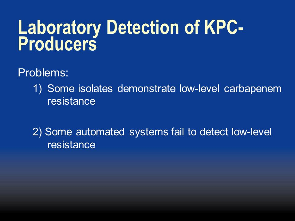 Laboratory Detection of KPC- Producers Problems: 1)Some isolates demonstrate low-level carbapenem resistance 2) Some automated systems fail to detect