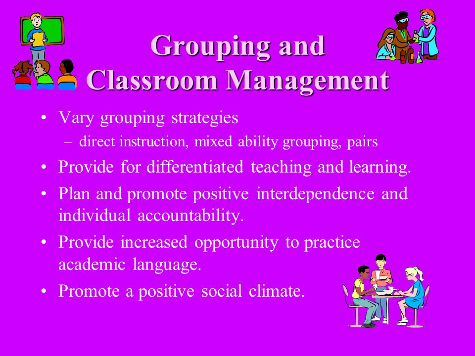 Grouping and Classroom Management Vary grouping strategies –direct instruction, mixed ability grouping, pairs Provide for differentiated teaching and