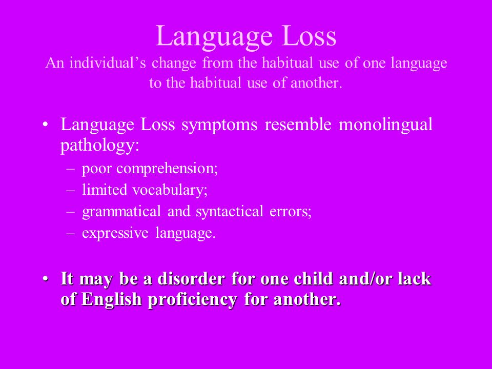 Language Loss An individuals change from the habitual use of one language to the habitual use of another. Language Loss symptoms resemble monolingual