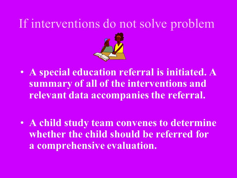 If interventions do not solve problem A special education referral is initiated. A summary of all of the interventions and relevant data accompanies t