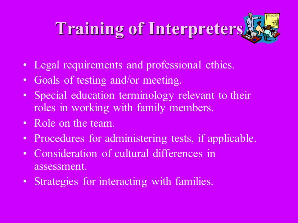 Training of Interpreters Legal requirements and professional ethics. Goals of testing and/or meeting. Special education terminology relevant to their