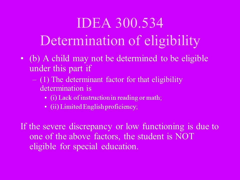 IDEA 300.534 Determination of eligibility (b) A child may not be determined to be eligible under this part if –(1) The determinant factor for that eli