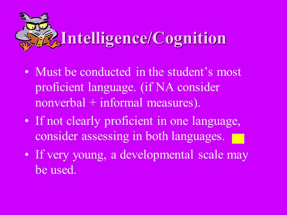 Intelligence/Cognition Must be conducted in the students most proficient language. (if NA consider nonverbal + informal measures). If not clearly prof