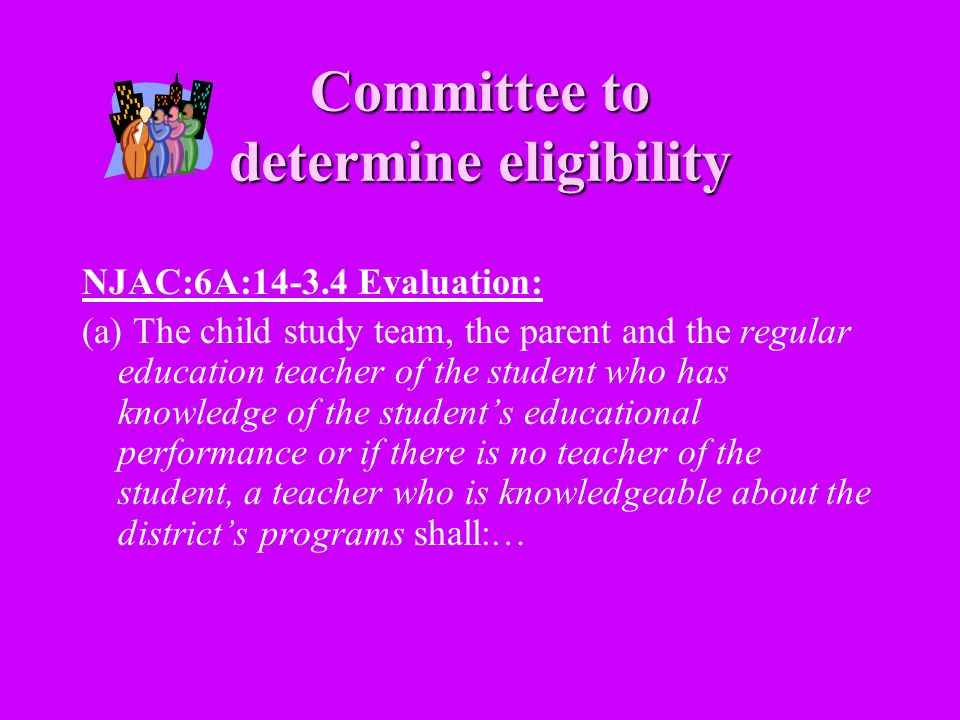 Committee to determine eligibility NJAC:6A:14-3.4 Evaluation: (a) The child study team, the parent and the regular education teacher of the student wh