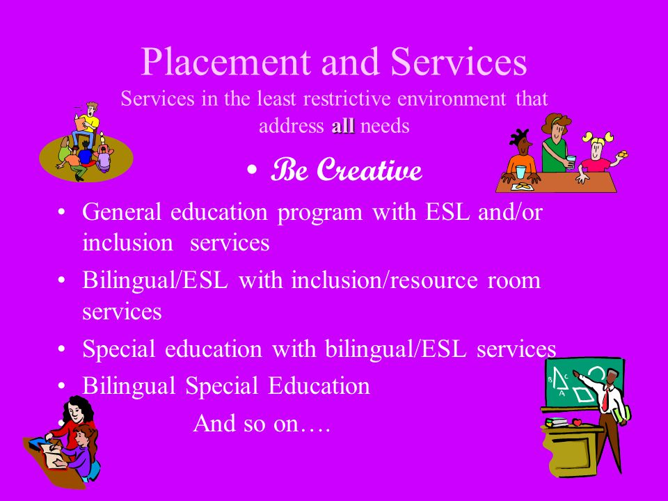 all Placement and Services Services in the least restrictive environment that address all needs Be Creative General education program with ESL and/or