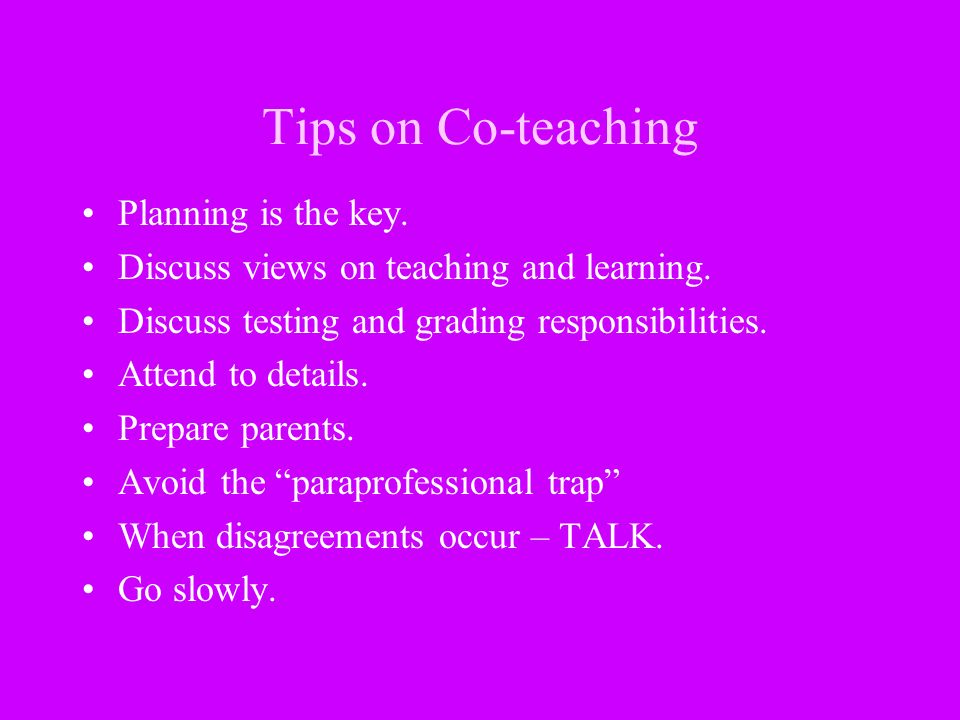 Tips on Co-teaching Planning is the key. Discuss views on teaching and learning. Discuss testing and grading responsibilities. Attend to details. Prep