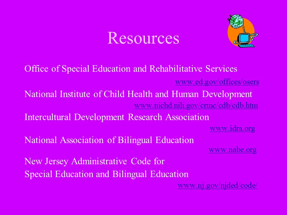 Resources Office of Special Education and Rehabilitative Services www.ed.gov/offices/osers National Institute of Child Health and Human Development ww