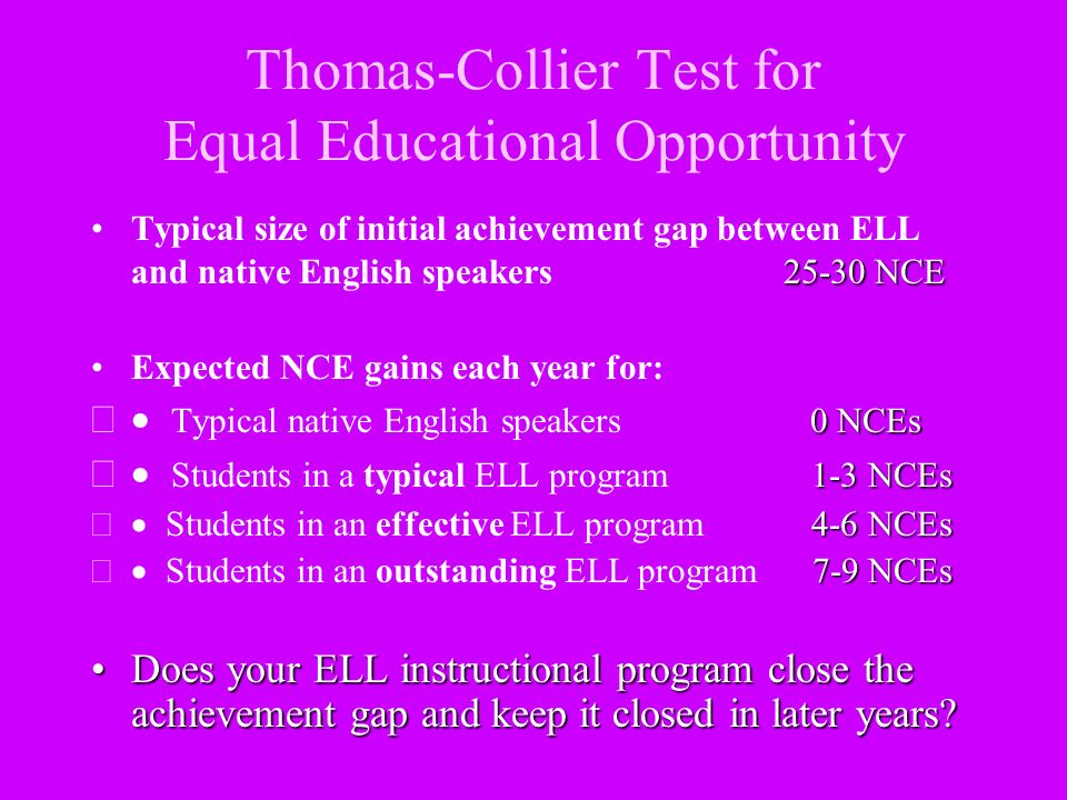 Thomas-Collier Test for Equal Educational Opportunity 25-30 NCETypical size of initial achievement gap between ELL and native English speakers 25-30 N