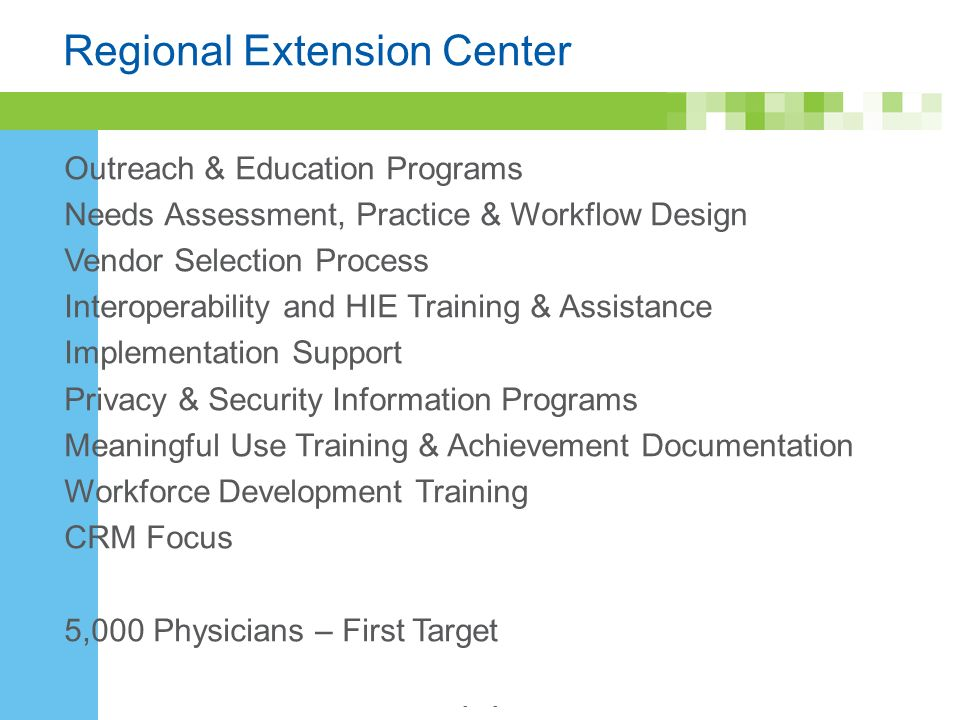 - Regional Extension Center Outreach & Education Programs Needs Assessment, Practice & Workflow Design Vendor Selection Process Interoperability and HIE Training & Assistance Implementation Support Privacy & Security Information Programs Meaningful Use Training & Achievement Documentation Workforce Development Training CRM Focus 5,000 Physicians – First Target
