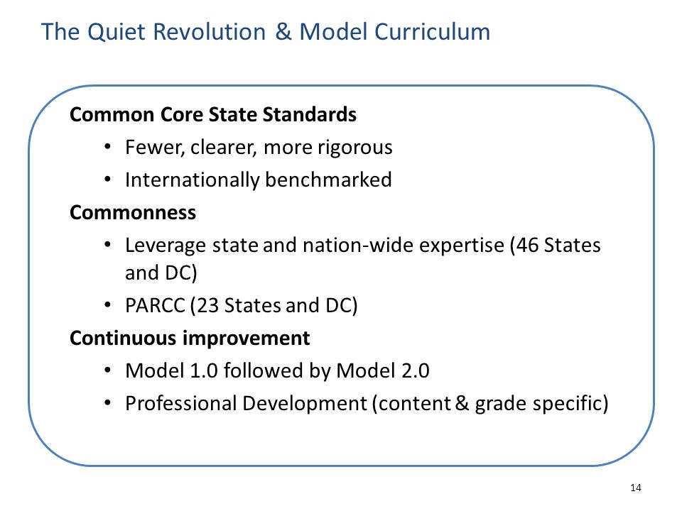 The Quiet Revolution & Model Curriculum Common Core State Standards Fewer, clearer, more rigorous Internationally benchmarked Commonness Leverage stat
