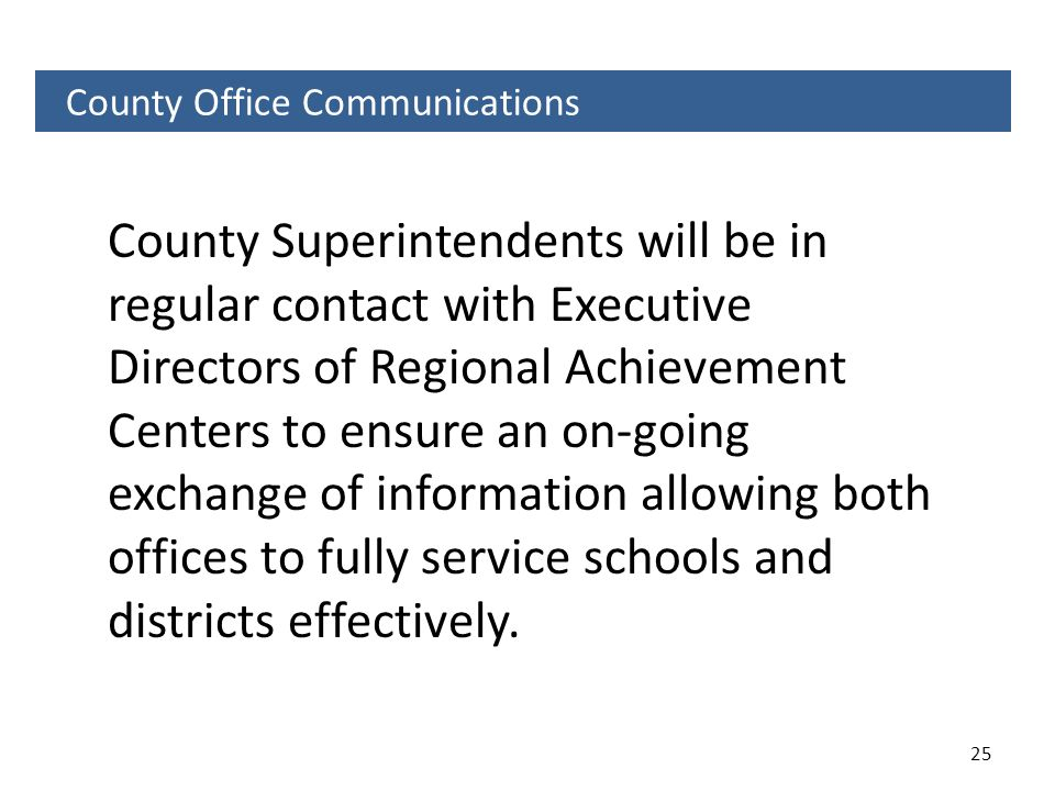 25 County Office Communications County Superintendents will be in regular contact with Executive Directors of Regional Achievement Centers to ensure a